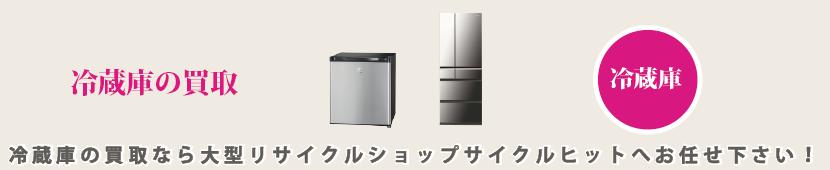 冷蔵庫の買取なら大型リサイクルショップサイクルヒットへお任せ下さい